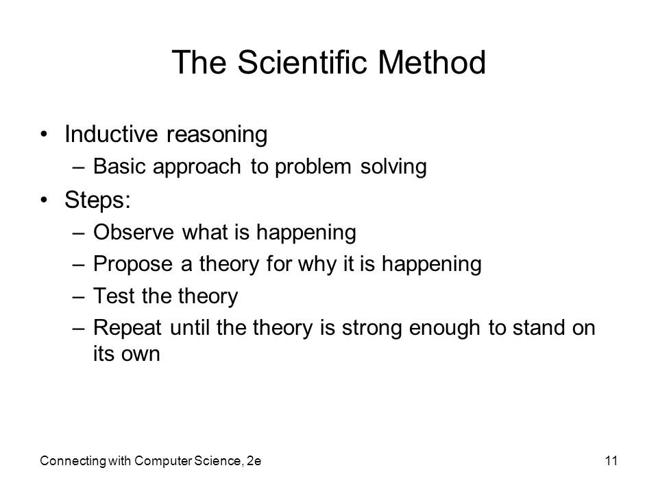 The Scientific Method Inductive reasoning –Basic approach to problem solving Steps: –Observe what is happening –Propose a theory for why it is happening –Test the theory –Repeat until the theory is strong enough to stand on its own Connecting with Computer Science, 2e11
