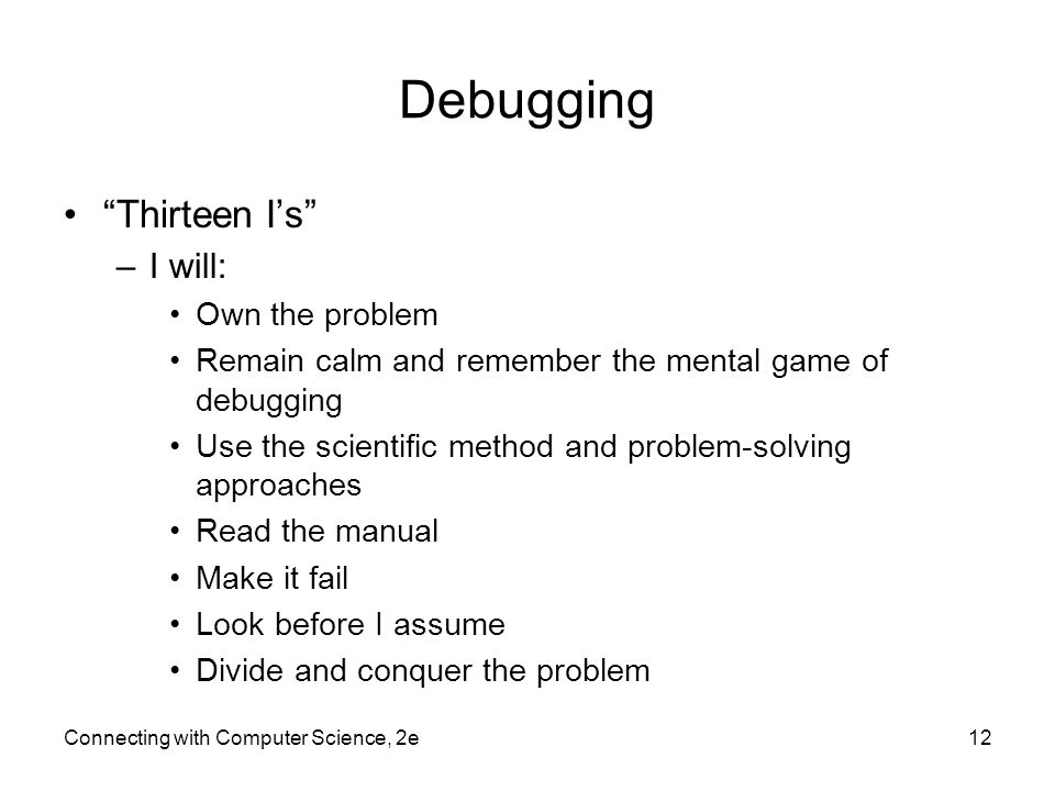 """Debugging """"Thirteen I's"""" –I will: Own the problem Remain calm and remember the mental game of debugging Use the scientific method and problem-solving"""