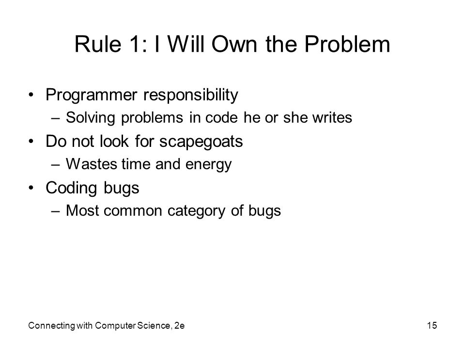Connecting with Computer Science, 2e15 Rule 1: I Will Own the Problem Programmer responsibility –Solving problems in code he or she writes Do not look for scapegoats –Wastes time and energy Coding bugs –Most common category of bugs