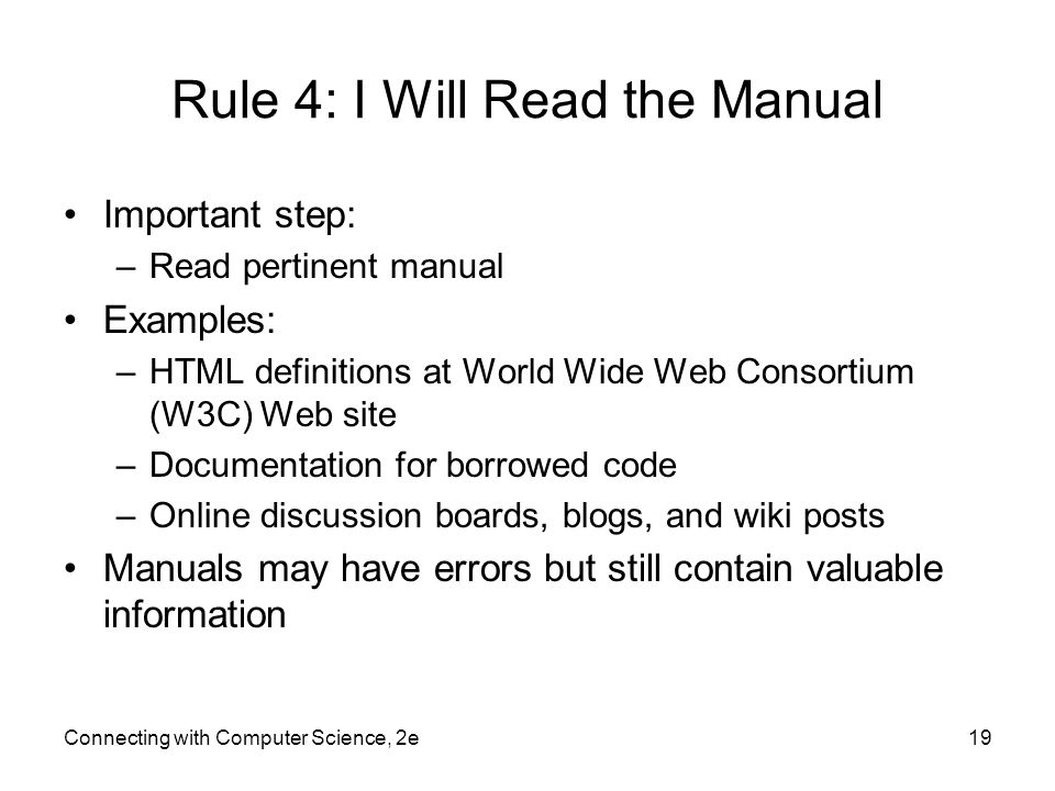 Connecting with Computer Science, 2e19 Rule 4: I Will Read the Manual Important step: –Read pertinent manual Examples: –HTML definitions at World Wide Web Consortium (W3C) Web site –Documentation for borrowed code –Online discussion boards, blogs, and wiki posts Manuals may have errors but still contain valuable information