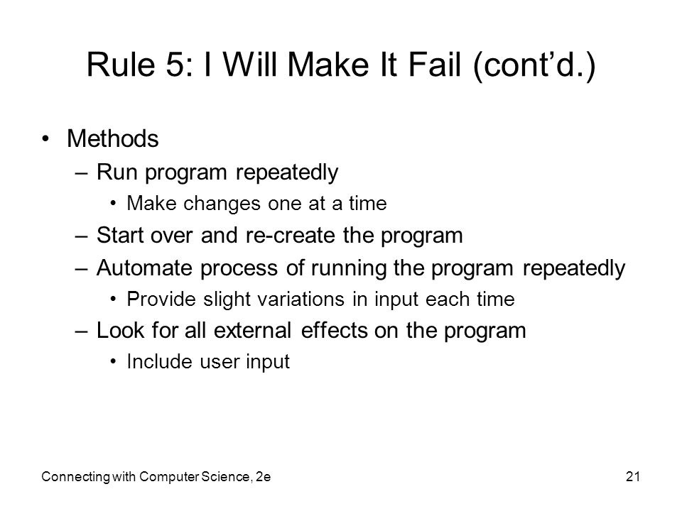 Connecting with Computer Science, 2e21 Rule 5: I Will Make It Fail (cont'd.) Methods –Run program repeatedly Make changes one at a time –Start over and re-create the program –Automate process of running the program repeatedly Provide slight variations in input each time –Look for all external effects on the program Include user input