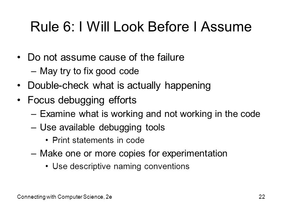 Connecting with Computer Science, 2e22 Rule 6: I Will Look Before I Assume Do not assume cause of the failure –May try to fix good code Double-check what is actually happening Focus debugging efforts –Examine what is working and not working in the code –Use available debugging tools Print statements in code –Make one or more copies for experimentation Use descriptive naming conventions