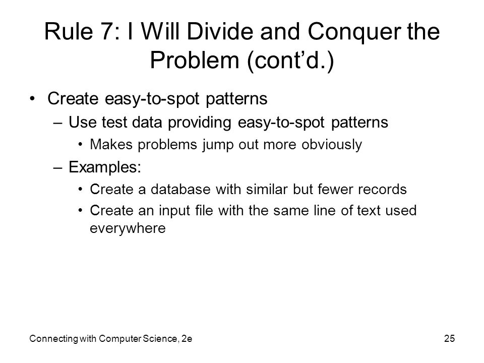 Connecting with Computer Science, 2e25 Rule 7: I Will Divide and Conquer the Problem (cont'd.) Create easy-to-spot patterns –Use test data providing easy-to-spot patterns Makes problems jump out more obviously –Examples: Create a database with similar but fewer records Create an input file with the same line of text used everywhere
