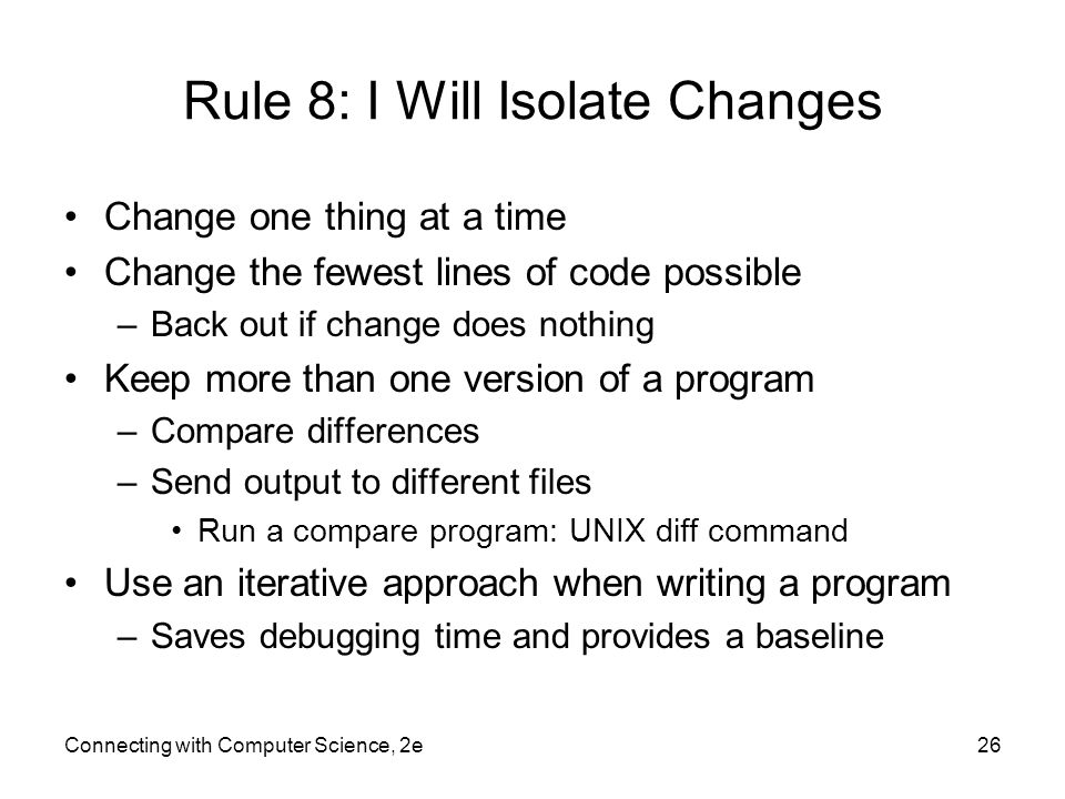 Connecting with Computer Science, 2e26 Rule 8: I Will Isolate Changes Change one thing at a time Change the fewest lines of code possible –Back out if