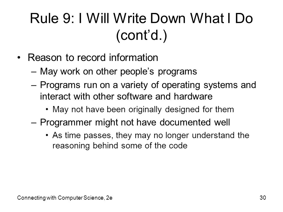 Connecting with Computer Science, 2e30 Rule 9: I Will Write Down What I Do (cont'd.) Reason to record information –May work on other people's programs –Programs run on a variety of operating systems and interact with other software and hardware May not have been originally designed for them –Programmer might not have documented well As time passes, they may no longer understand the reasoning behind some of the code
