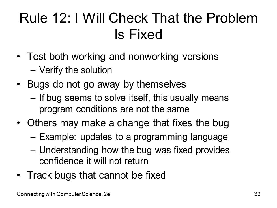 Connecting with Computer Science, 2e33 Rule 12: I Will Check That the Problem Is Fixed Test both working and nonworking versions –Verify the solution Bugs do not go away by themselves –If bug seems to solve itself, this usually means program conditions are not the same Others may make a change that fixes the bug –Example: updates to a programming language –Understanding how the bug was fixed provides confidence it will not return Track bugs that cannot be fixed