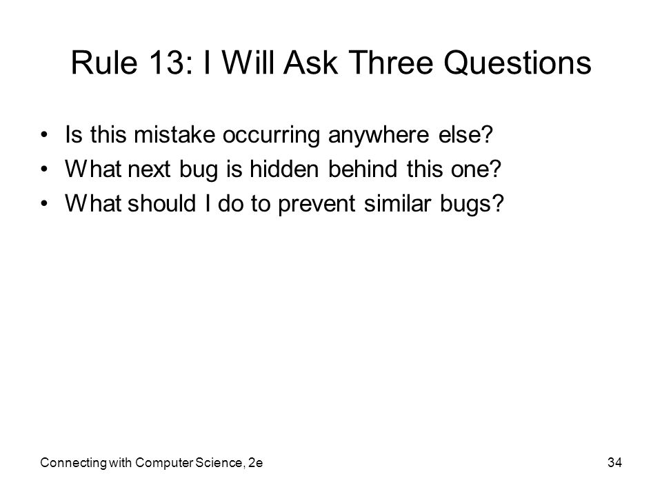 Rule 13: I Will Ask Three Questions Is this mistake occurring anywhere else? What next bug is hidden behind this one? What should I do to prevent simi