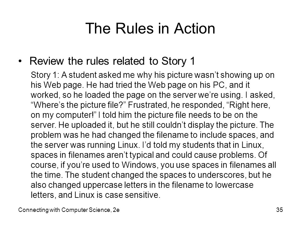 Connecting with Computer Science, 2e35 The Rules in Action Review the rules related to Story 1 Story 1: A student asked me why his picture wasn't showing up on his Web page.