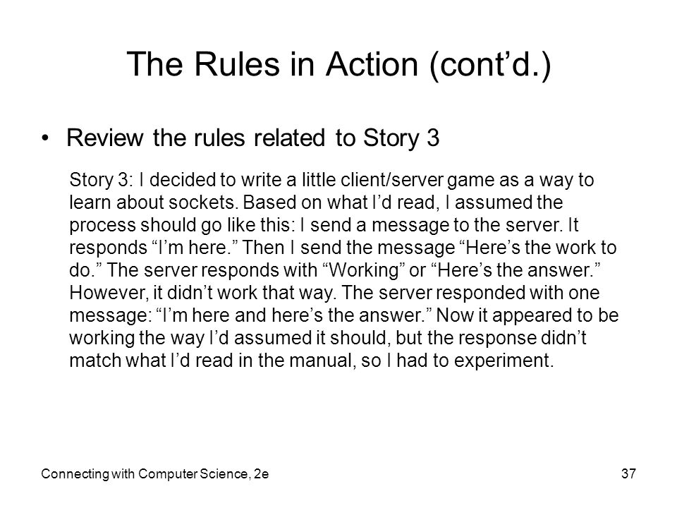 Connecting with Computer Science, 2e37 The Rules in Action (cont'd.) Review the rules related to Story 3 Story 3: I decided to write a little client/s