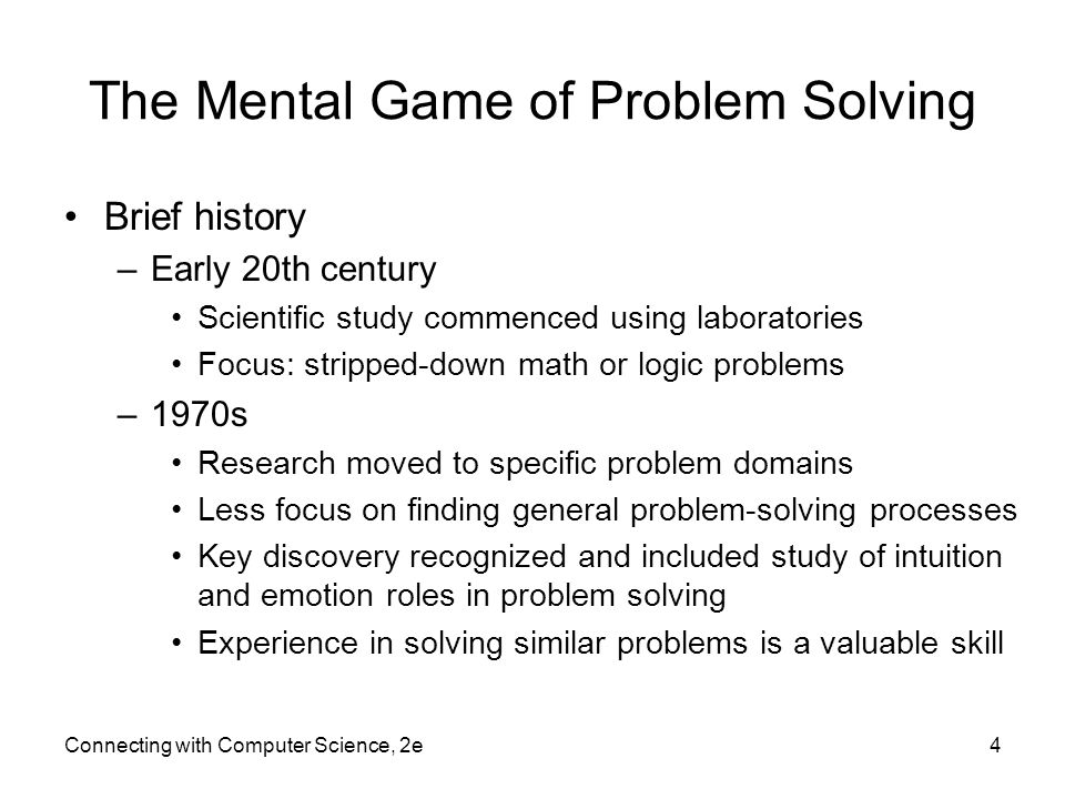The Mental Game of Problem Solving Brief history –Early 20th century Scientific study commenced using laboratories Focus: stripped-down math or logic