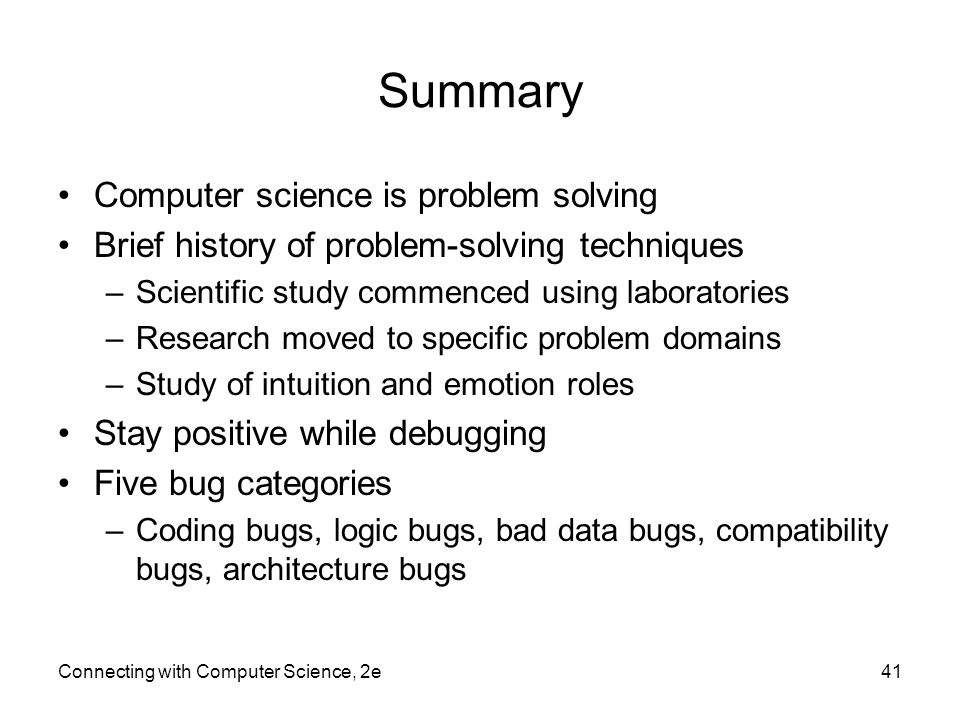 Connecting with Computer Science, 2e41 Summary Computer science is problem solving Brief history of problem-solving techniques –Scientific study commenced using laboratories –Research moved to specific problem domains –Study of intuition and emotion roles Stay positive while debugging Five bug categories –Coding bugs, logic bugs, bad data bugs, compatibility bugs, architecture bugs