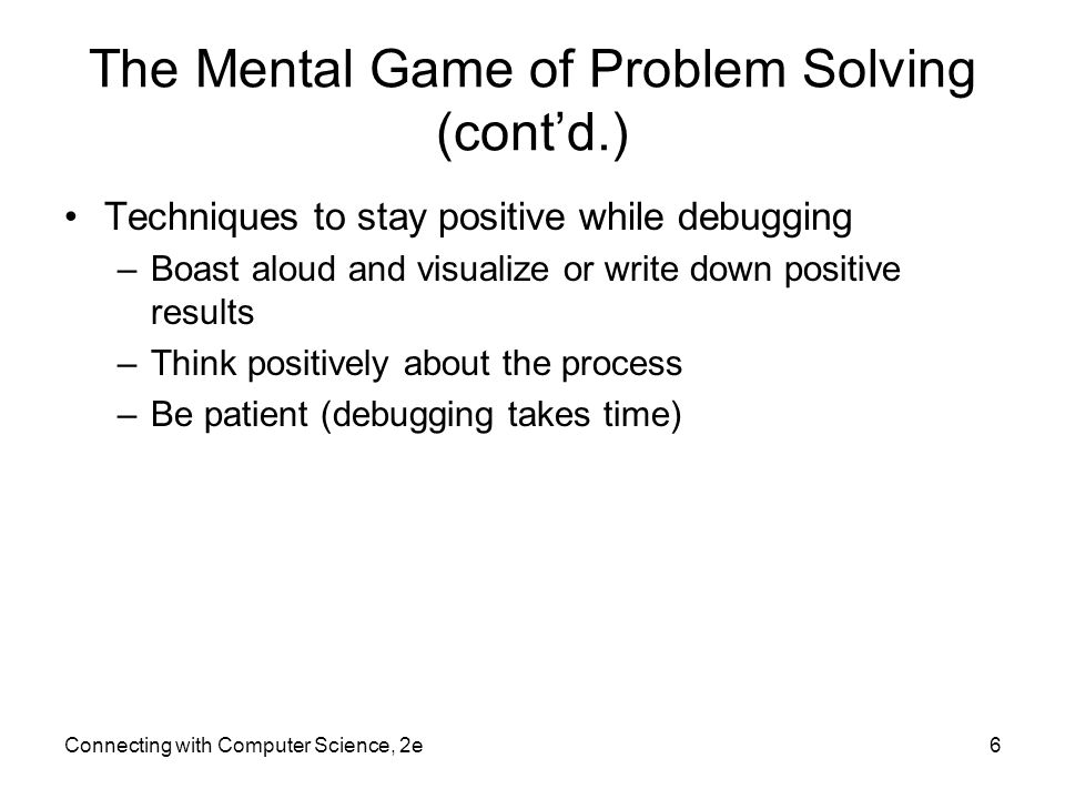 Connecting with Computer Science, 2e6 The Mental Game of Problem Solving (cont'd.) Techniques to stay positive while debugging –Boast aloud and visual