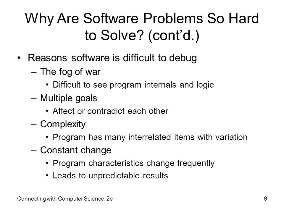 Why Are Software Problems So Hard to Solve? (cont'd.) Reasons software is difficult to debug –The fog of war Difficult to see program internals and lo