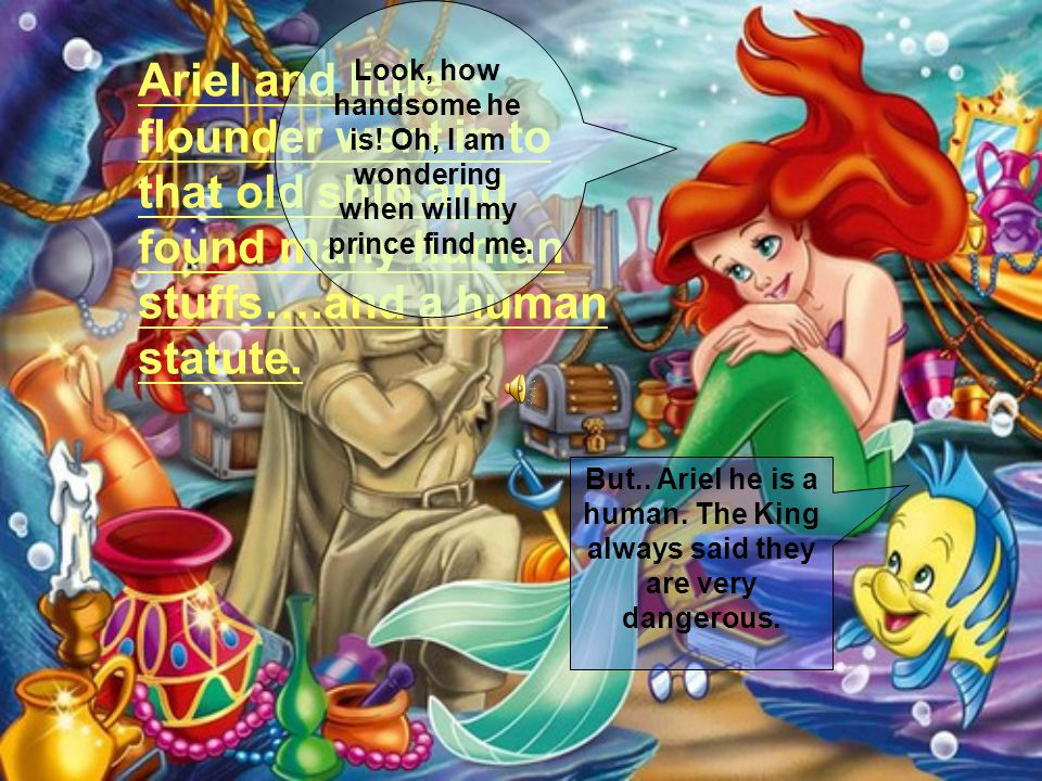 Ariel and little flounder went in to that old ship and found many human stuffs….and a human statute.