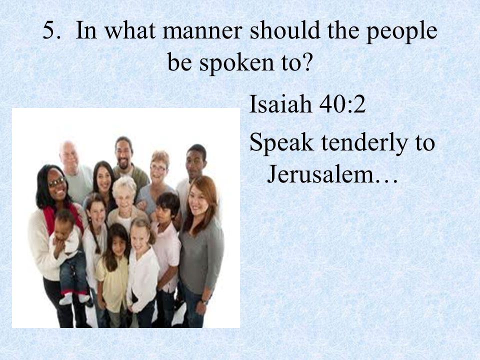 5. In what manner should the people be spoken to? Isaiah 40:2 Speak tenderly to Jerusalem…