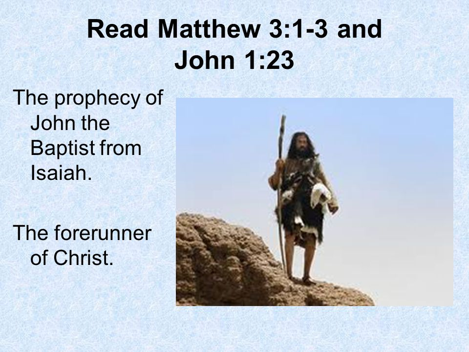 Read Matthew 3:1-3 and John 1:23 The prophecy of John the Baptist from Isaiah.