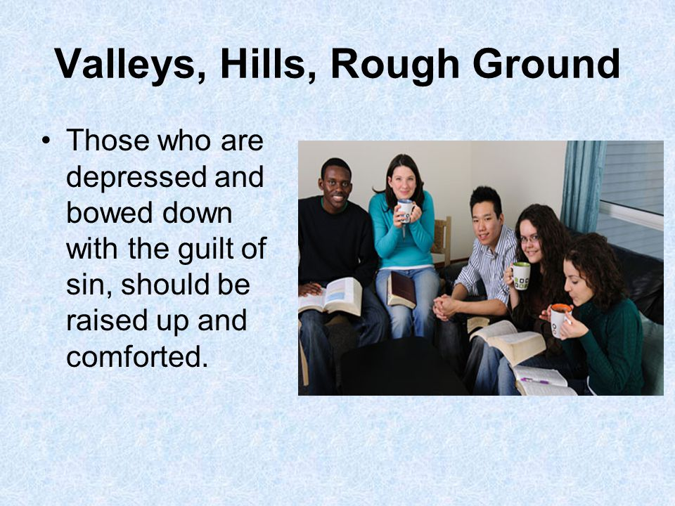 Valleys, Hills, Rough Ground Those who are depressed and bowed down with the guilt of sin, should be raised up and comforted.