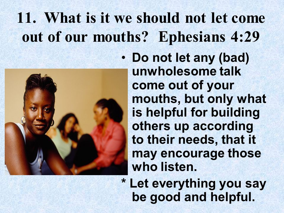 11.What is it we should not let come out of our mouths.