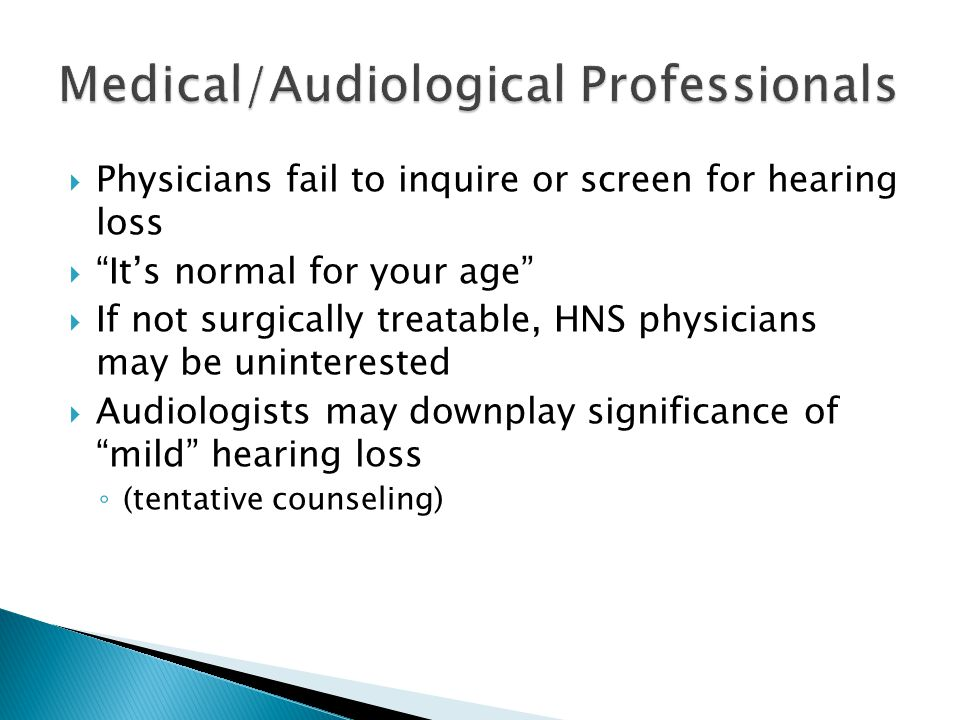 """ Physicians fail to inquire or screen for hearing loss  """"It's normal for your age""""  If not surgically treatable, HNS physicians may be uninterested"""