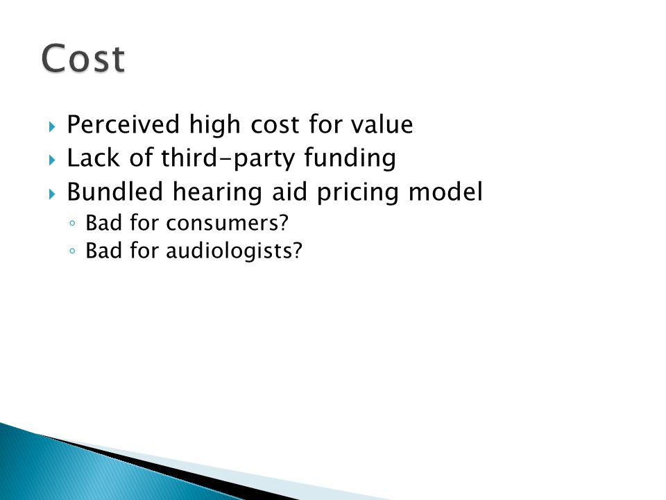  Perceived high cost for value  Lack of third-party funding  Bundled hearing aid pricing model ◦ Bad for consumers? ◦ Bad for audiologists?