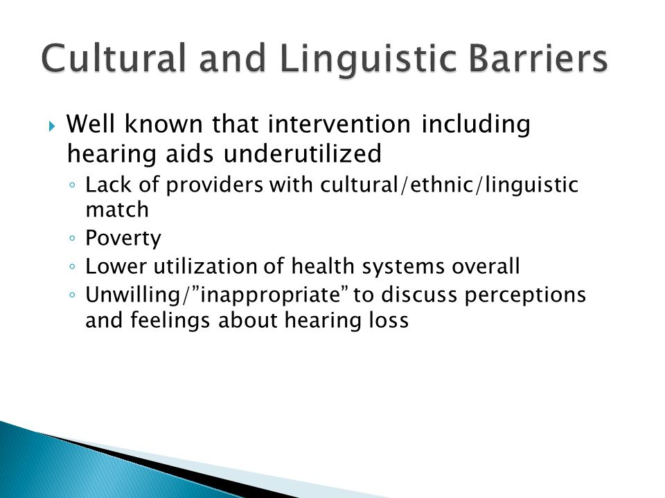  Well known that intervention including hearing aids underutilized ◦ Lack of providers with cultural/ethnic/linguistic match ◦ Poverty ◦ Lower utilization of health systems overall ◦ Unwilling/ inappropriate to discuss perceptions and feelings about hearing loss