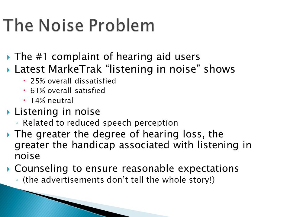 The Noise Problem  The #1 complaint of hearing aid users  Latest MarkeTrak listening in noise shows  25% overall dissatisfied  61% overall satisfied  14% neutral  Listening in noise ◦ Related to reduced speech perception  The greater the degree of hearing loss, the greater the handicap associated with listening in noise  Counseling to ensure reasonable expectations ◦ (the advertisements don't tell the whole story!)