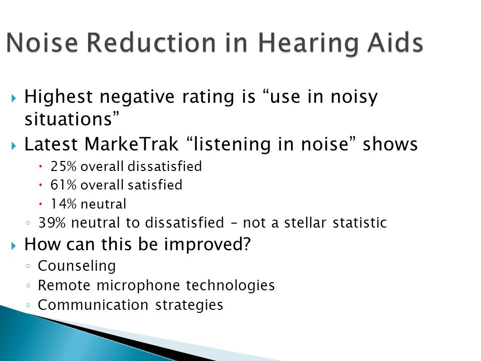 """Noise Reduction in Hearing Aids  Highest negative rating is """"use in noisy situations""""  Latest MarkeTrak """"listening in noise"""" shows  25% overall dis"""