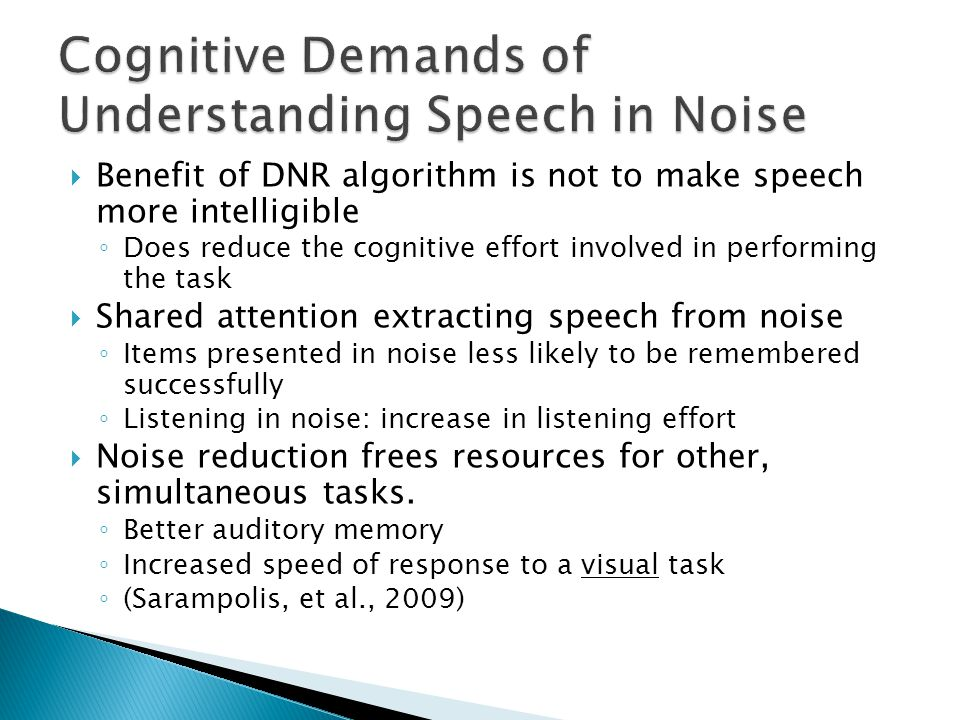  Benefit of DNR algorithm is not to make speech more intelligible ◦ Does reduce the cognitive effort involved in performing the task  Shared attention extracting speech from noise ◦ Items presented in noise less likely to be remembered successfully ◦ Listening in noise: increase in listening effort  Noise reduction frees resources for other, simultaneous tasks.