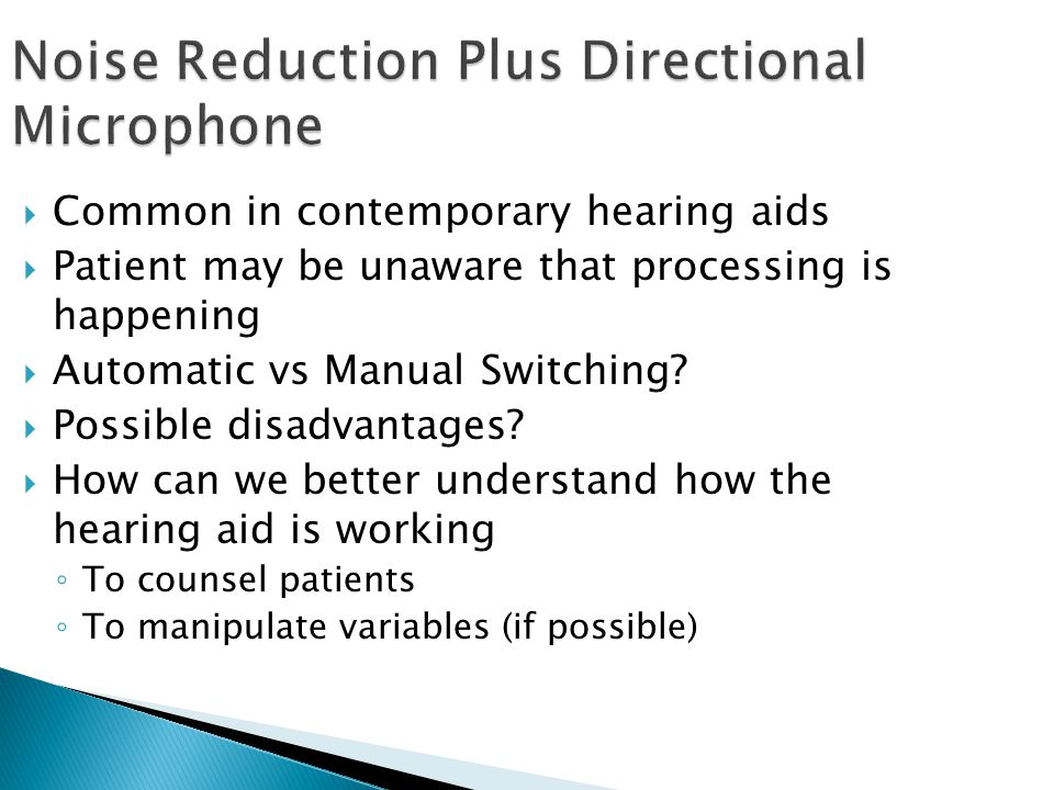 Noise Reduction Plus Directional Microphone  Common in contemporary hearing aids  Patient may be unaware that processing is happening  Automatic vs