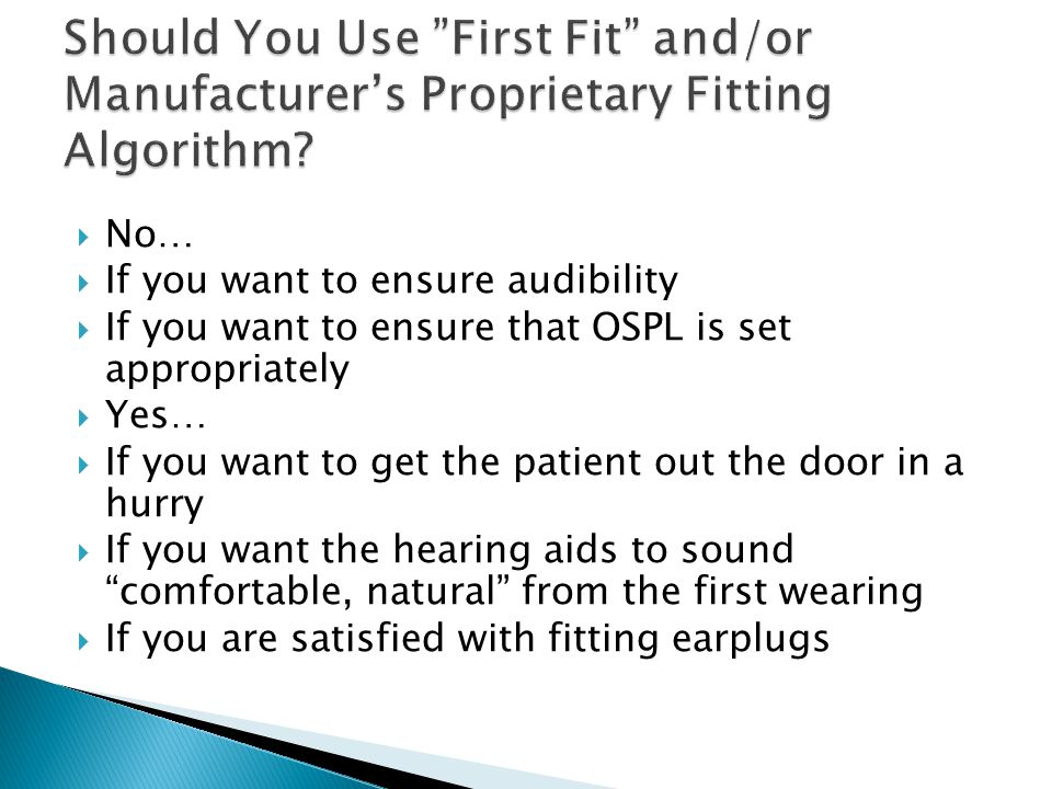  No…  If you want to ensure audibility  If you want to ensure that OSPL is set appropriately  Yes…  If you want to get the patient out the door in a hurry  If you want the hearing aids to sound comfortable, natural from the first wearing  If you are satisfied with fitting earplugs
