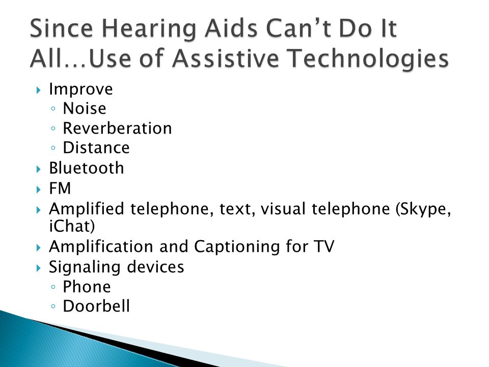  Improve ◦ Noise ◦ Reverberation ◦ Distance  Bluetooth  FM  Amplified telephone, text, visual telephone (Skype, iChat)  Amplification and Captioning for TV  Signaling devices ◦ Phone ◦ Doorbell