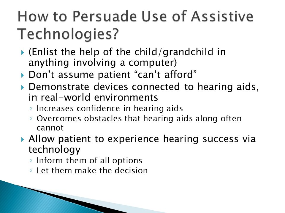  (Enlist the help of the child/grandchild in anything involving a computer)  Don't assume patient can't afford  Demonstrate devices connected to hearing aids, in real-world environments ◦ Increases confidence in hearing aids ◦ Overcomes obstacles that hearing aids along often cannot  Allow patient to experience hearing success via technology ◦ Inform them of all options ◦ Let them make the decision