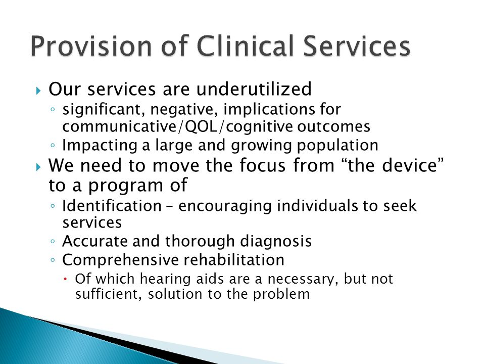  Our services are underutilized ◦ significant, negative, implications for communicative/QOL/cognitive outcomes ◦ Impacting a large and growing population  We need to move the focus from the device to a program of ◦ Identification – encouraging individuals to seek services ◦ Accurate and thorough diagnosis ◦ Comprehensive rehabilitation  Of which hearing aids are a necessary, but not sufficient, solution to the problem