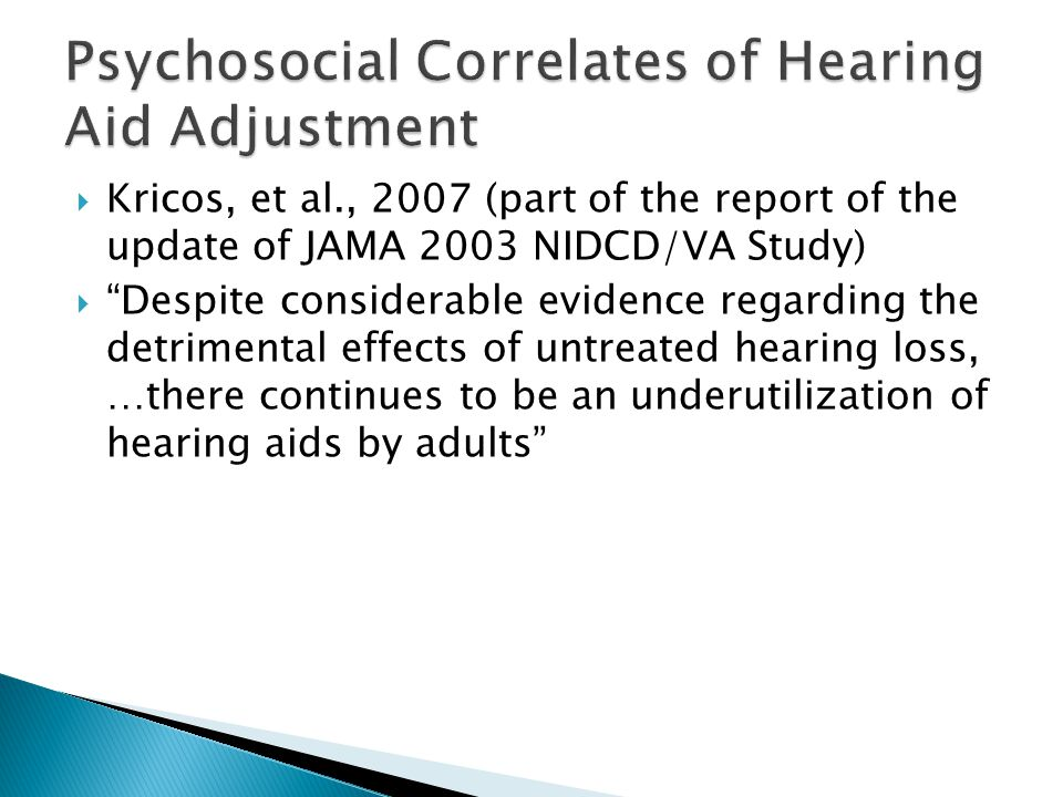  Kricos, et al., 2007 (part of the report of the update of JAMA 2003 NIDCD/VA Study)  Despite considerable evidence regarding the detrimental effects of untreated hearing loss, …there continues to be an underutilization of hearing aids by adults