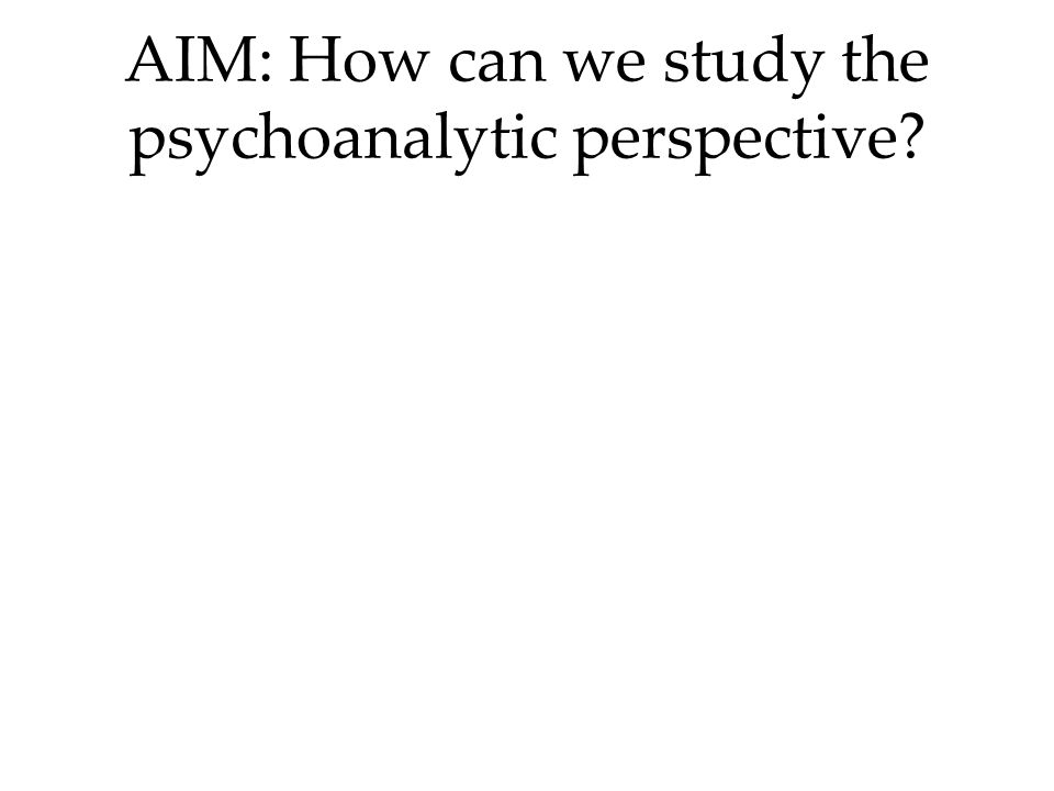 AIM: How can we study the psychoanalytic perspective?