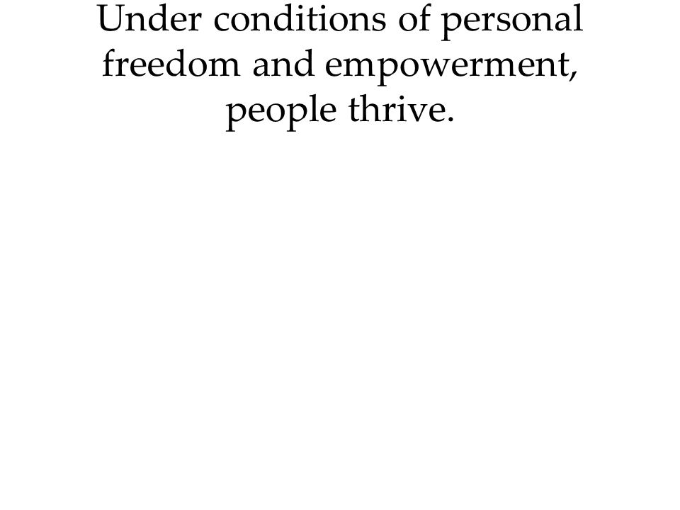 Under conditions of personal freedom and empowerment, people thrive.