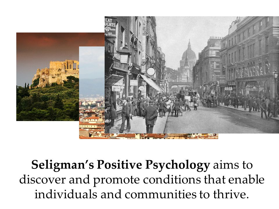 Seligman's Positive Psychology aims to discover and promote conditions that enable individuals and communities to thrive.