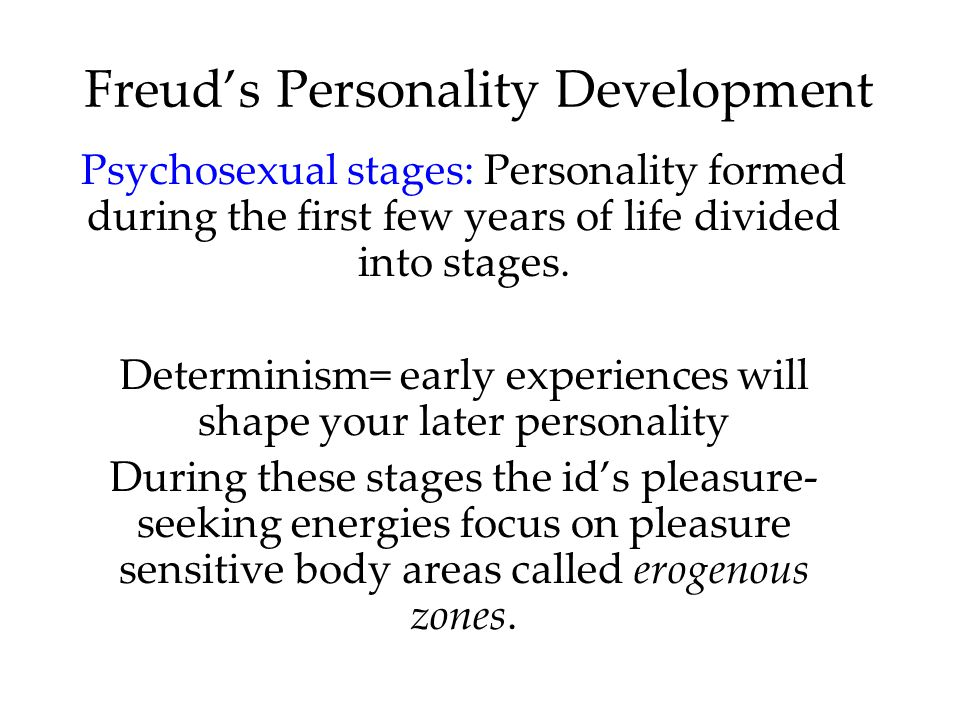 Freud's Personality Development Psychosexual stages: Personality formed during the first few years of life divided into stages.