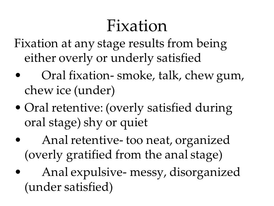 Fixation Fixation at any stage results from being either overly or underly satisfied Oral fixation- smoke, talk, chew gum, chew ice (under) Oral reten
