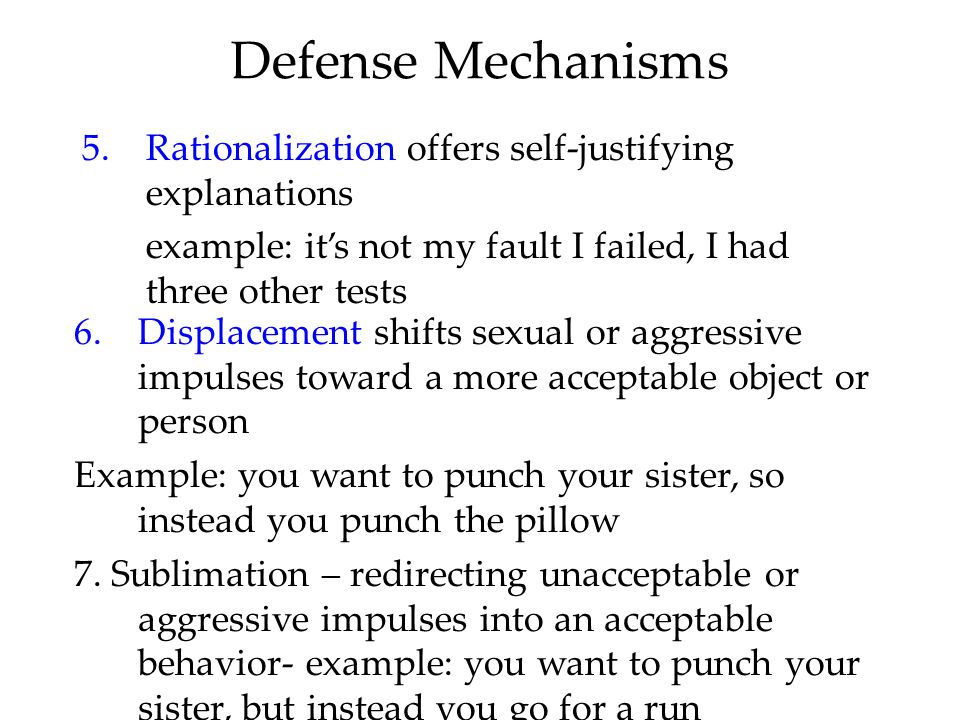 Defense Mechanisms 5.Rationalization offers self-justifying explanations example: it's not my fault I failed, I had three other tests 6.Displacement shifts sexual or aggressive impulses toward a more acceptable object or person Example: you want to punch your sister, so instead you punch the pillow 7.