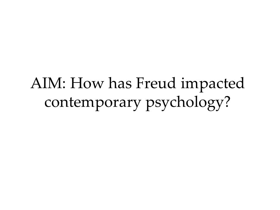 AIM: How has Freud impacted contemporary psychology?