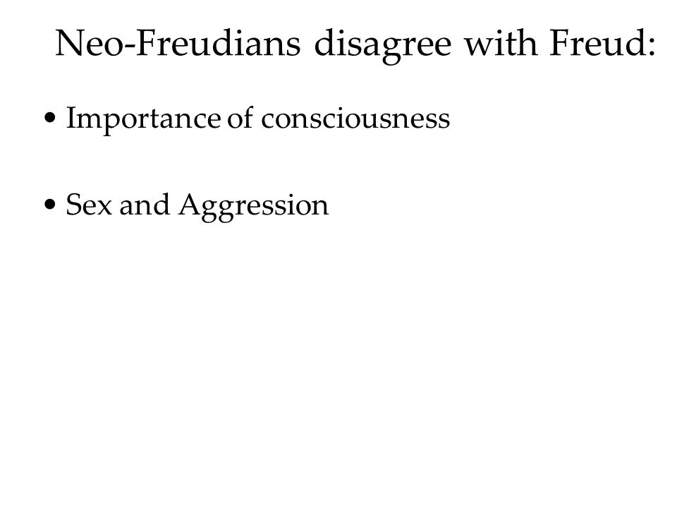 Neo-Freudians disagree with Freud: Importance of consciousness Sex and Aggression