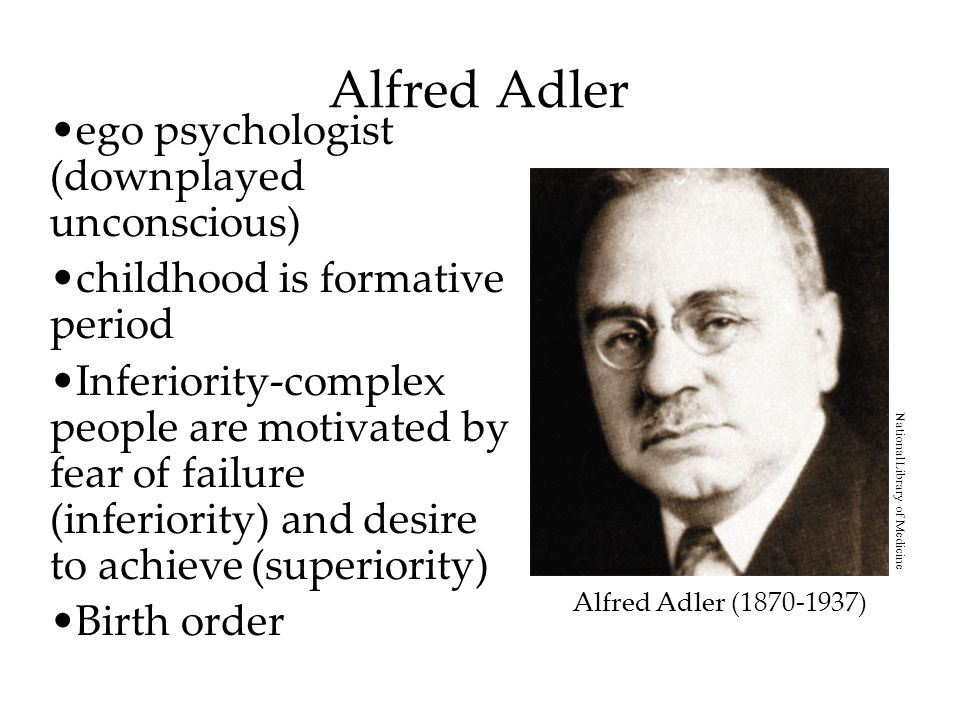 Alfred Adler ego psychologist (downplayed unconscious) childhood is formative period Inferiority-complex people are motivated by fear of failure (inferiority) and desire to achieve (superiority) Birth order Alfred Adler (1870-1937) National Library of Medicine