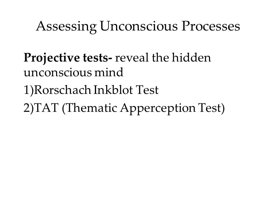 Assessing Unconscious Processes Projective tests- reveal the hidden unconscious mind 1)Rorschach Inkblot Test 2)TAT (Thematic Apperception Test)