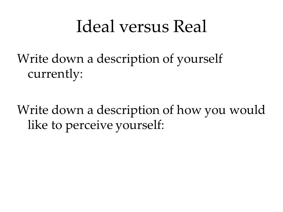 Ideal versus Real Write down a description of yourself currently: Write down a description of how you would like to perceive yourself:
