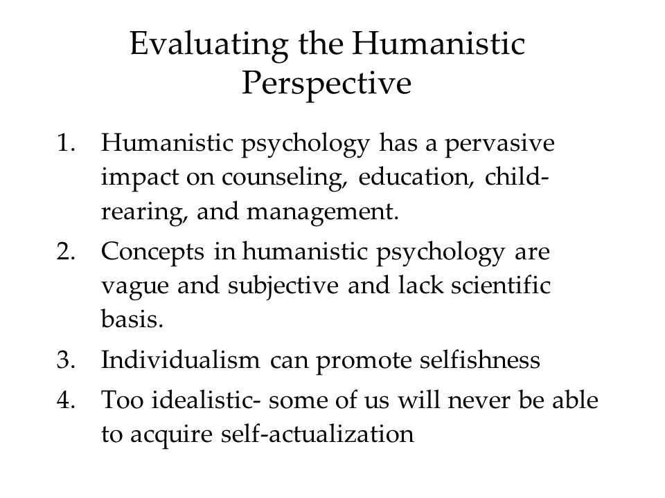 Evaluating the Humanistic Perspective 1.Humanistic psychology has a pervasive impact on counseling, education, child- rearing, and management.