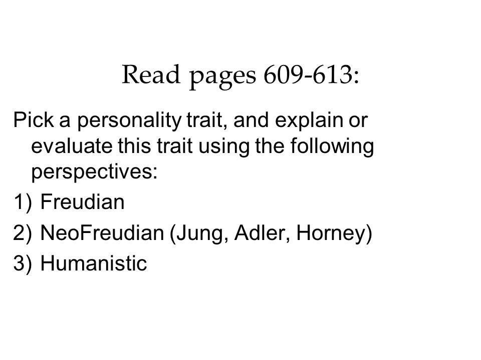 Read pages 609-613: Pick a personality trait, and explain or evaluate this trait using the following perspectives: 1)Freudian 2)NeoFreudian (Jung, Adl