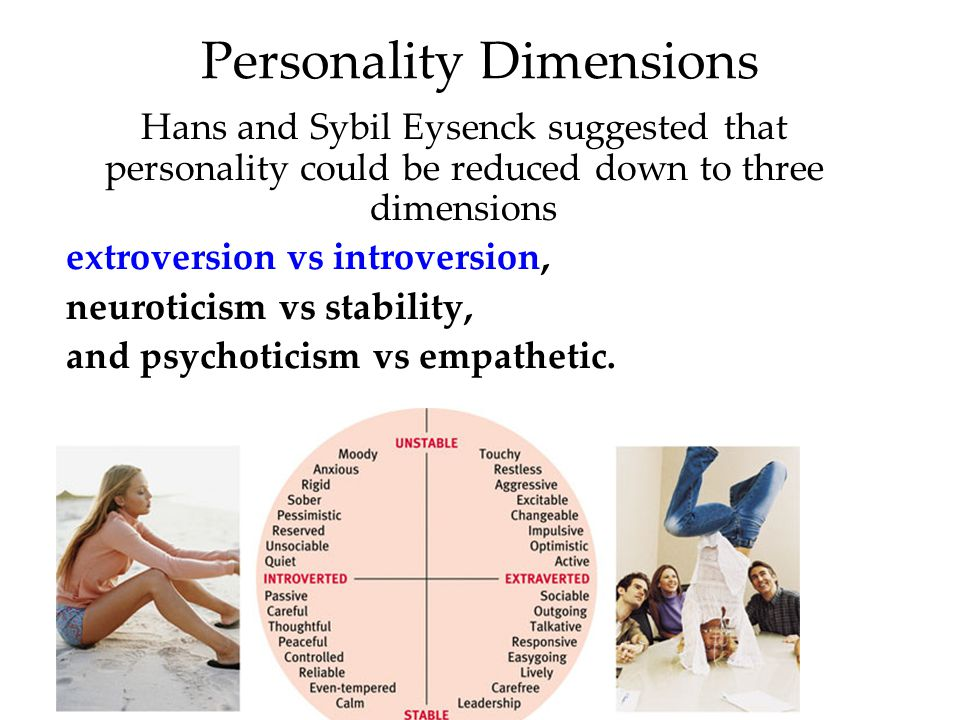 Personality Dimensions Hans and Sybil Eysenck suggested that personality could be reduced down to three dimensions extroversion vs introversion, neuroticism vs stability, and psychoticism vs empathetic.