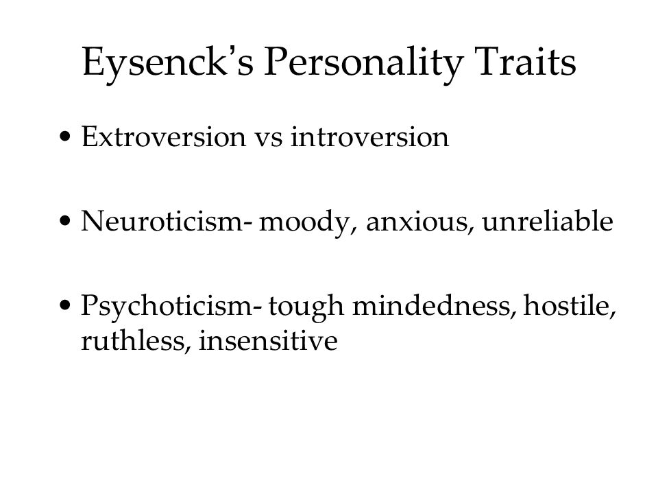 Eysenck ' s Personality Traits Extroversion vs introversion Neuroticism- moody, anxious, unreliable Psychoticism- tough mindedness, hostile, ruthless, insensitive