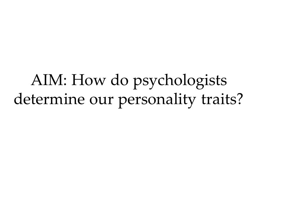 AIM: How do psychologists determine our personality traits?